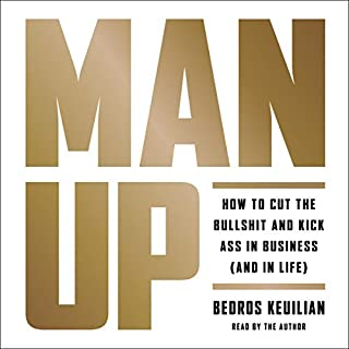 Man Up     How to Cut the Bullshit and Kick Ass in Business (And in Life)              Written by:                                                                                                                                 Bedros Keuilian                               Narrated by:                                                                                                                                 Bedros Keuilian                      Length: 4 hrs and 49 mins     26 ratings     Overall 4.8