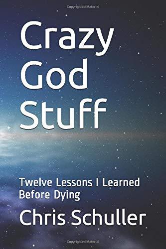 Crazy God Stuff: Twelve Lessons I Learned Before Dying