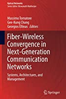 Fiber-Wireless Convergence in Next-Generation Communication Networks: Systems, Architectures, and Management (Optical Networks)