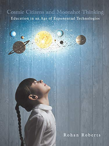 Cosmic Citizens and Moonshot Thinking: Education in an Age of Exponential Technologies