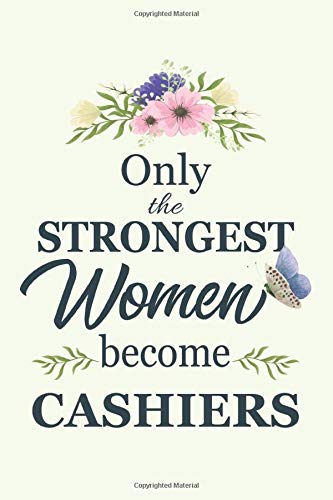 Only The Strongest Women Become cashiers: Notebook | Diary | Composition | 6x9 | 120 Pages | Cream Paper | Blank Lined Journal Gifts For cashiers | Thank You Gifts For Female cashier
