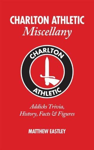 Charlton Athletic Miscellany: Addicks Trivia, History, Facts & Stats by Matt Eastley...