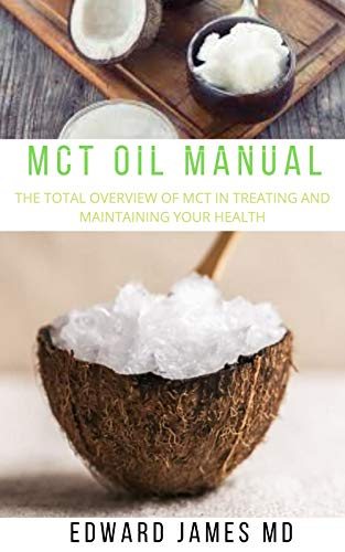 MCT OIL MANUAL : THE TOTAL OVERVIEW OF MCT IN TREATING AND MAINTAINING YOUR HEALTH