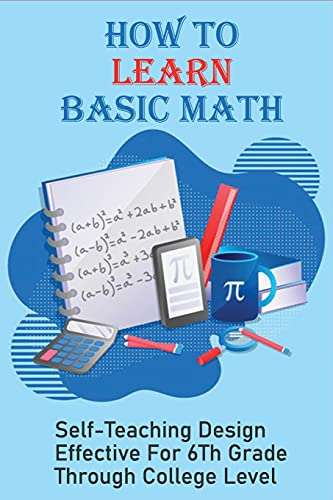 How To Learn Basic Math: Self-Teaching Design Effective For 6Th Grade Through College Level: Basic Maths Questions