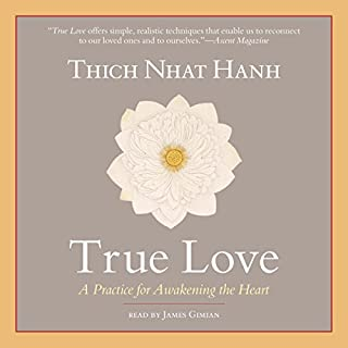 True Love     A Practice for Awakening the Heart              By:                                                                                                                                 Thich Nhat Hanh                               Narrated by:                                                                                                                                 James Gimian                      Length: 1 hr and 28 mins     7 ratings     Overall 4.9