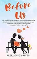 Before Us: The couple therapy guide for effective communication. Resolve conflict, rebuild trust, develop intimacy and strengthen your relationship. Overcome anxiety and jealousy in couple. (Unf*ck Your Relationship)