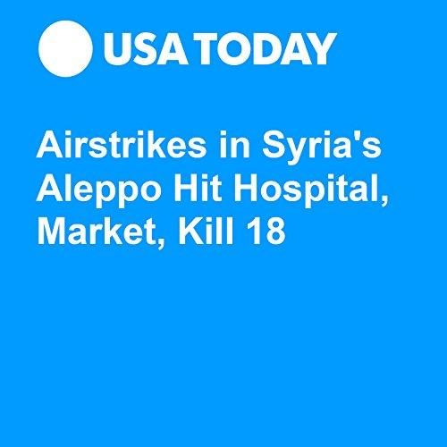 Airstrikes in Syria's Aleppo Hit Hospital, Market, Kill 18 audiobook cover art