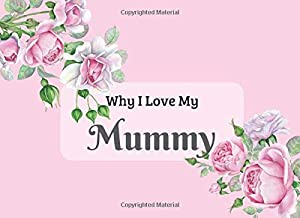 Why I Love My Mummy: What I Love About You Book Journal. Fill in the blanks - unique keepsake gift for your Mummy on Mothers Day, Birthday or ... and beautiful illustrations of roses.