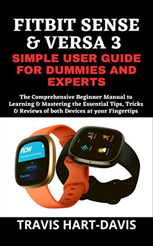 FITBIT SENSE & VERSA 3 SIMPLE USER GUIDE FOR DUMMIES AND EXPERTS: The Comprehensive Beginner Manual to Learning & Mastering the Essential Tips, Tricks ... Devices at your Fingertips (English Edition)