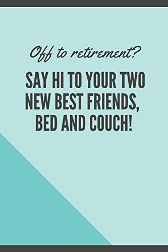 Off to retirement? Say Hi to your two new best friends, bed and couch!: Blank Lined Journal Coworker Notebook Employees Appreciation Funny Gag Gift ... notepads for work gifts office jokes)