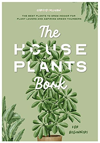 The Houseplants Book for Beginners: The Best Plants to Grow Indoors for Plant Lovers and Aspiring Green Thumbers