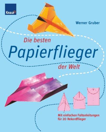 Die besten Papierflieger der Welt: Mit einfachen Faltanleitungen für 20 Rekordflieger