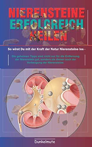 Nierensteine erfolgreich heilen: So wirst Du mit der Kraft der Natur Nierensteine los -