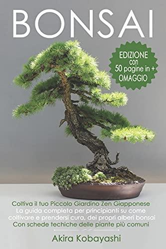 BONSAI - Coltiva il tuo Piccolo Giardino Zen Giapponese: La guida completa per principianti su come coltivare e prendersi cura, dei propri alberi bonsai. Con schede tecniche delle piante più comuni