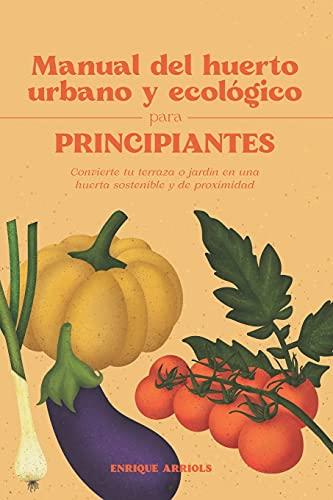 Manual del huerto urbano y ecológico para principiantes: Convierte tu terraza o jardín en una huerta sostenible y de proximidad