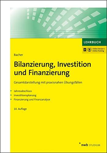 Bilanzierung, Investition und Finanzierung: Gesamtdarstellung mit praxisnahen Übungsfällen. Jahresabschluss. Investitionsplanung. Finanzierung und Finanzanalyse. (NWB Studium Betriebswirtschaft)
