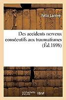 Des Accidents Nerveux Consécutifs Aux Traumatismes: Leur Nature Et Leurs Conséquences Au Point de Vue Médico-Légal