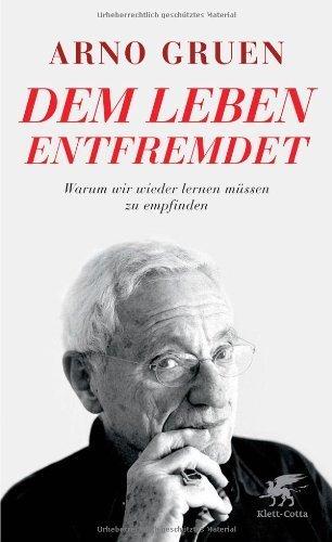 Dem Leben entfremdet: Warum wir wieder lernen müssen zu empfinden by Arno Gruen(17. Oktober 2014)
