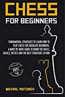 Chess for Beginners: Fundamental strategies to learn how to play chess for Absolute Beginners: a move by move guide to know the rules, basics, tactics, and the best strategies to win!