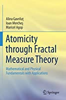 Atomicity through Fractal Measure Theory: Mathematical and Physical Fundamentals with Applications
