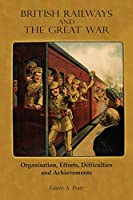 British Railways and the Great War: Organisation, Efforts, Difficulties and Achievements
