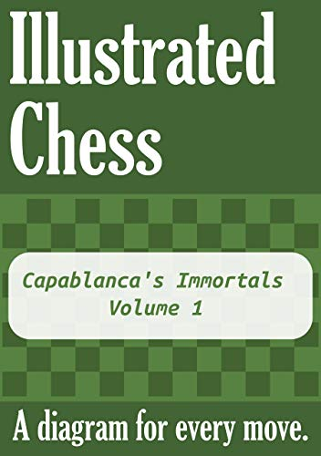 Capablanca's Immortals - Volume 1: Illustrated Chess - A diagram for every move. (English Edition)