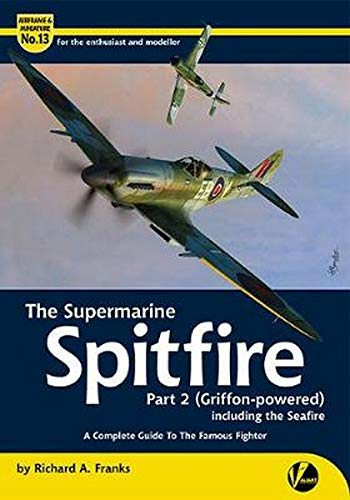 The Supermarine Spitfire Pt 2 Griffon -powered): including the Seafire, Spiteful & Seafang - A Complete Guide To The Famous Fighter (Airframe & Miniature, Band 13)