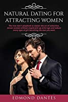 Natural Dating for Attracting Women: The true men's playbook to master the art of seduction, attract women without stupid pick up artist ego and seduce every type of girl becoming the man you want