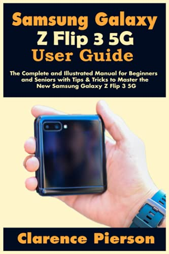 Samsung Galaxy Z Flip 3 5G User Guide: The Complete and Illustrated Manual for Beginners and Seniors with Tips & Tricks to Master the New Samsung Galaxy Z Flip 3 5G