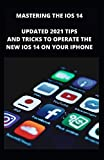 MASTERING THE iOS 14: Updated Tips And Tricks To Operate The New iOS 14 On Your Iphone With Repair Guide