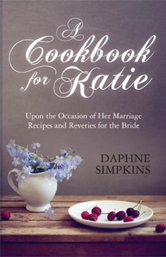 A Cookbook For Katie: Upon the Occasion of Her Marriage Recipes and Reveries for the Bride by [Daphne Simpkins]