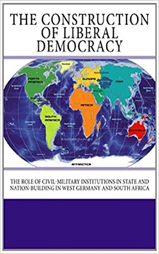 The Construction of Liberal Democracy: The Role of Civil-Military Institutions in State and Nation-Building in West Germany and South Africa (English Edition)