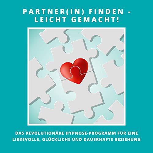 Partner(in) finden - leicht gemacht!: Das revolutionäre Hypnose-Programm für eine liebevolle, glückliche und dauerhafte Beziehung