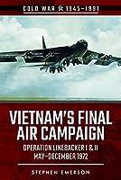 Vietnam's Final Air Campaign: Operation Linebacker I & II, May-December 1972 (Cold War 1945–1991)