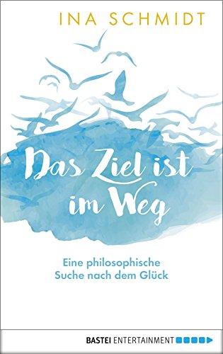 Das Ziel ist im Weg: Eine philosophische Suche nach dem Glück