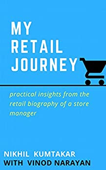 MY RETAIL JOURNEY: Practical Insights from the Retail Biography of a Store Manager by [NIKHIL KUMTAKAR, VINOD NARAYAN]