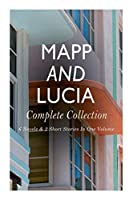 Mapp and Lucia - Complete Collection: 6 Novels & 2 Short Stories In One Volume: Queen Lucia, Miss Mapp, Lucia in London, Lucia's Progress, Trouble for Lucia...