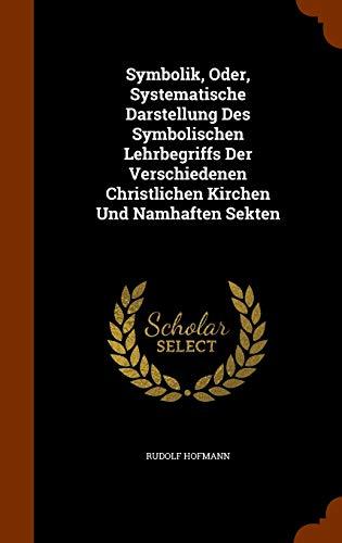 Symbolik, Oder, Systematische Darstellung Des Symbolischen Lehrbegriffs Der Verschiedenen Christlichen Kirchen Und Namhaften Sekten
