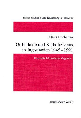 Orthodoxie und Katholizismus in Jugoslawien 1945-1991: Ein serbisch-kroatischer Vergleich (Balkanologische Veröffentlichungen des Osteuropa-Instituts an der Freien Universität Berlin, Band 40)