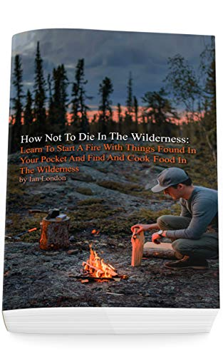 How Not To Die In The Wilderness: Learn To Start A Fire With Things Found In Your Pocket And Find And Cook Food In The Wilderness by [Ian London]