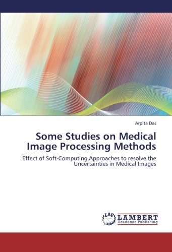 Some Studies on Medical Image Processing Methods: Effect of Soft-Computing Approaches to resolve the Uncertainties in Medical Images