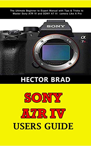Sony A7R IV Users Guide: The Ultimate Beginner to Expert Manual with Tips & Tricks to Master Sony A7R IV and SONY A7 III camera Like A Pro (English Edition)