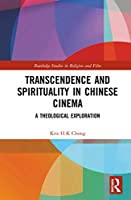 Transcendence and Spirituality in Chinese Cinema: A Theological Exploration (Routledge Studies in Religion and Film)