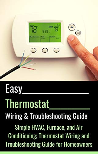 Easy Thermostat Wiring & Troubleshooting Guide: Simple HVAC, Furnace, and Air Conditioning; Thermostat Wiring and Troubleshooting Guide for Homeowners (Easy HVAC Guides Book 3)