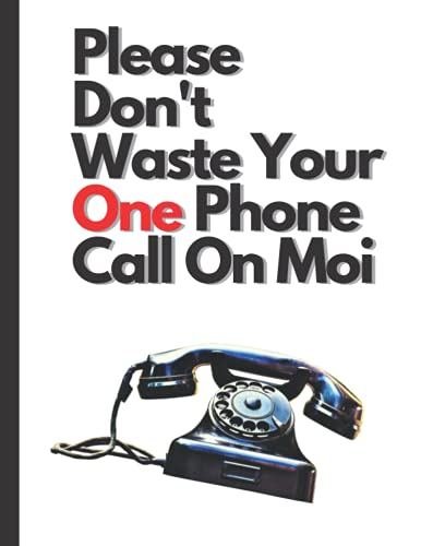 """Please Don't Waste Your One Phone Call On Moi: Funny Blank Notebook Don't Waste Your One Call Allowed On Me 8.5"""" X 11"""" Size 128 Total Pages Funny Journal Funny Diary"""