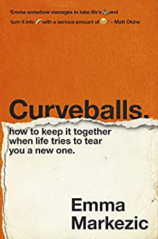 Curveballs: How to Keep It Together when Life Tries to Tear You a New One by [Emma Markezic]