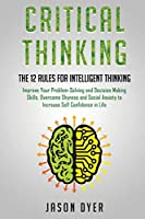 Critical Thinking: The 12 Rules for Intelligent Thinking - Improve Your Problem-Solving and Decision Making Skills, Overcome Shyness and Social Anxiety to Increase Self Confidence in Life