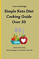 Simple Keto Diet Cooking Guide Over 50: Quick and Tasty Keto Recipes for Women Over 50