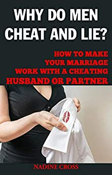 WHY DO MEN CHEAT AND LIE? : HOW TO MAKE YOUR MARRIAGE WORK WITH A CHEATING HUSBAND OR PARTNER by [NADINE  CROSS]