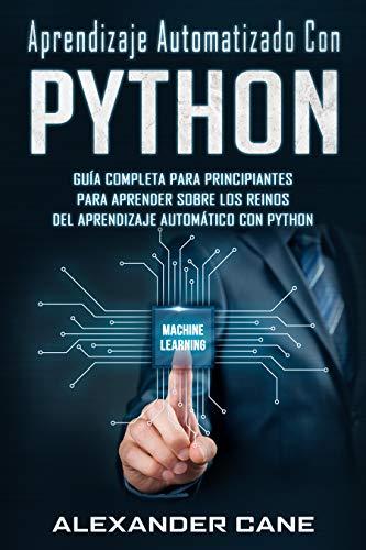 APRENDIZAJE AUTOMATIZADO CON PYTHON: Guía completa para principiantes para aprender sobre los reinos del aprendizaje automático con Python(Libro En Espanol/Machine Learning with Python Spanish Book)
